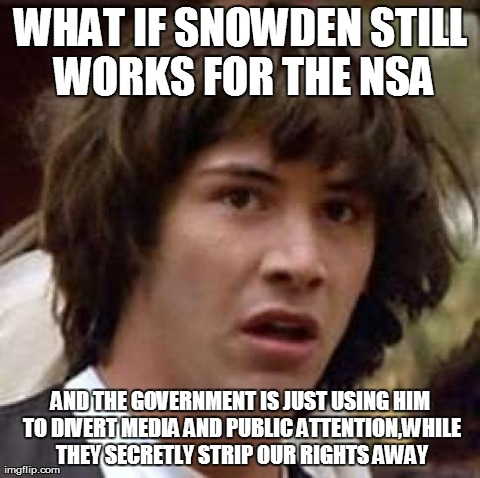 Conspiracy Keanu Meme | WHAT IF SNOWDEN STILL WORKS FOR THE NSA AND THE GOVERNMENT IS JUST USING HIM TO DIVERT MEDIA AND PUBLIC ATTENTION,WHILE THEY SECRETLY STRIP  | image tagged in memes,conspiracy keanu,AdviceAnimals | made w/ Imgflip meme maker