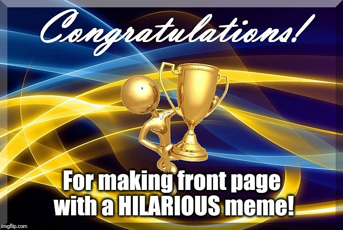 congrats | For making front page with a HILARIOUS meme! | image tagged in congrats | made w/ Imgflip meme maker