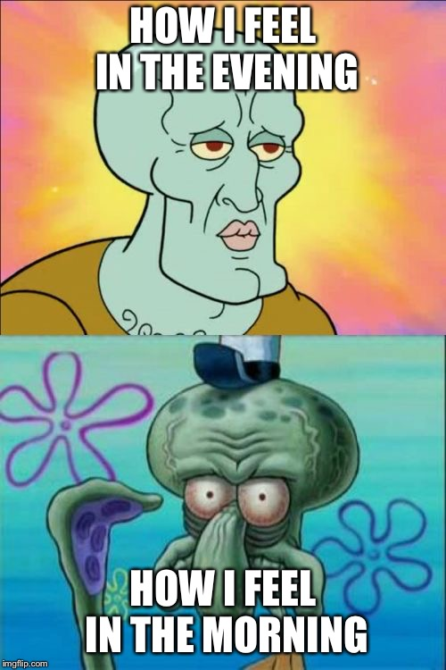Not a Morning Person | HOW I FEEL IN THE EVENING HOW I FEEL IN THE MORNING | image tagged in memes,squidward | made w/ Imgflip meme maker