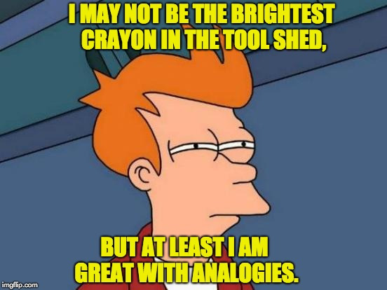 Futurama Fry Meme | I MAY NOT BE THE BRIGHTEST CRAYON IN THE TOOL SHED, BUT AT LEAST I AM GREAT WITH ANALOGIES. | image tagged in memes,futurama fry | made w/ Imgflip meme maker