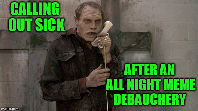 ZombieBubPhone | CALLING OUT SICK AFTER AN ALL NIGHT MEME DEBAUCHERY | image tagged in zombiebubphone | made w/ Imgflip meme maker