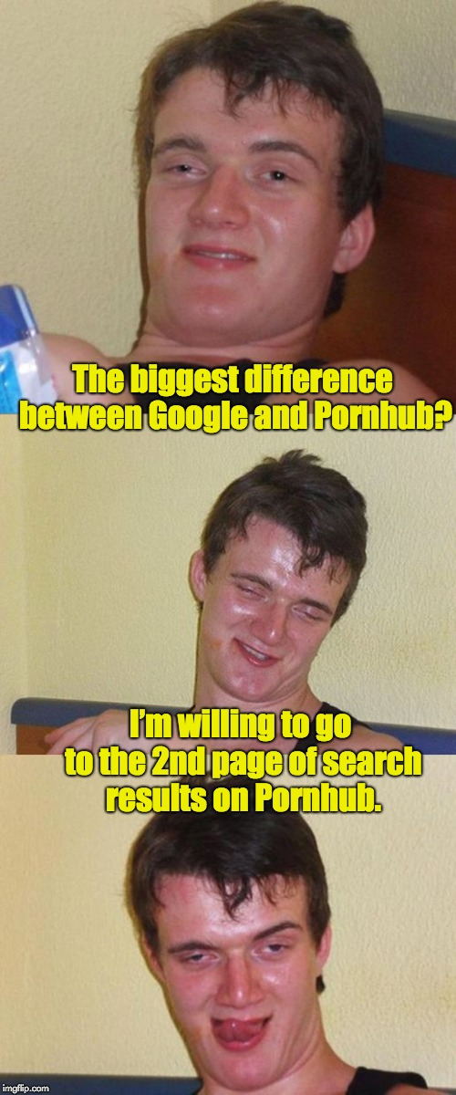Bad Pun 10 Guy | The biggest difference between Google and Pornhub? I'm willing to go to the 2nd page of search results on Pornhub. | image tagged in bad pun 10 guy | made w/ Imgflip meme maker