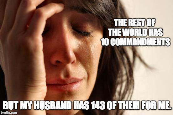 First World Problems Meme | THE REST OF THE WORLD HAS 10 COMMANDMENTS BUT MY HUSBAND HAS 143 OF THEM FOR ME. | image tagged in memes,first world problems | made w/ Imgflip meme maker