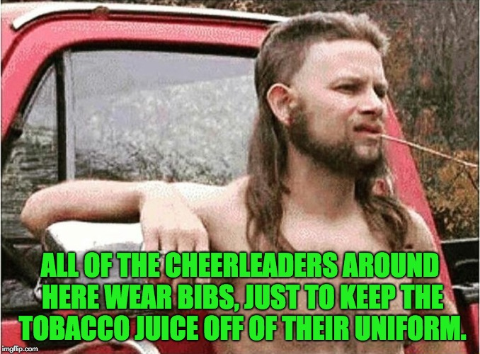 Redneck | ALL OF THE CHEERLEADERS AROUND HERE WEAR BIBS, JUST TO KEEP THE TOBACCO JUICE OFF OF THEIR UNIFORM. | image tagged in redneck | made w/ Imgflip meme maker