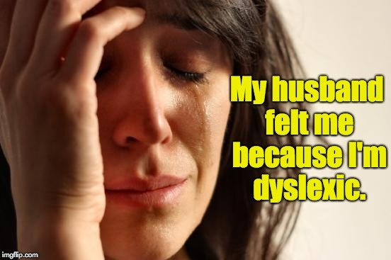First World Problems Meme | My husband felt me because I'm dyslexic. | image tagged in memes,first world problems | made w/ Imgflip meme maker
