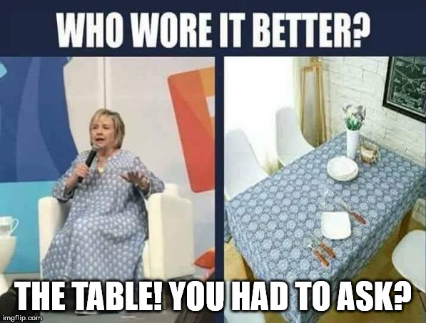 THE TABLE! YOU HAD TO ASK? | image tagged in hillay | made w/ Imgflip meme maker