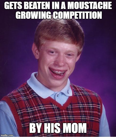 Bad Luck Brian Meme | GETS BEATEN IN A MOUSTACHE GROWING COMPETITION BY HIS MOM | image tagged in memes,bad luck brian | made w/ Imgflip meme maker
