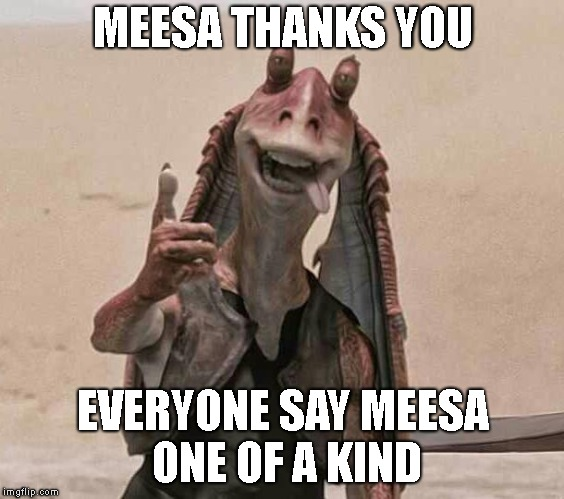 jar jar binks happy new year | MEESA THANKS YOU EVERYONE SAY MEESA ONE OF A KIND | image tagged in jar jar binks happy new year | made w/ Imgflip meme maker