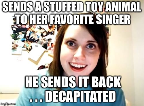 Overly attached fan | SENDS A STUFFED TOY ANIMAL TO HER FAVORITE SINGER HE SENDS IT BACK . . . DECAPITATED | image tagged in memes,overly attached girlfriend | made w/ Imgflip meme maker