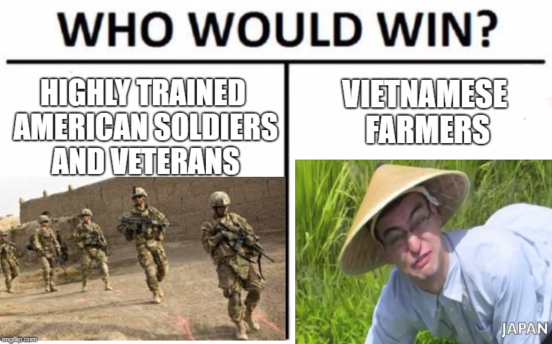 Who Would Win? Meme | HIGHLY TRAINED AMERICAN SOLDIERS AND VETERANS VIETNAMESE FARMERS | image tagged in memes,who would win,funny,america,vietnam | made w/ Imgflip meme maker