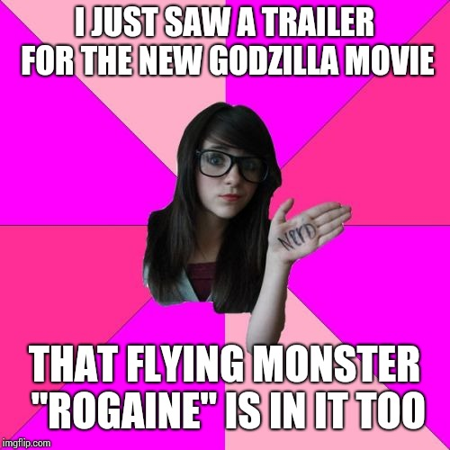 "Idiot Nerd Girl Meme | I JUST SAW A TRAILER FOR THE NEW GODZILLA MOVIE THAT FLYING MONSTER ""ROGAINE"" IS IN IT TOO 
