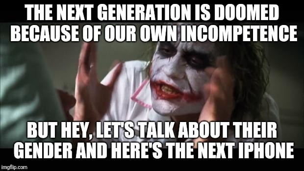 Aren't you sick of being distracted from the important topics? | THE NEXT GENERATION IS DOOMED BECAUSE OF OUR OWN INCOMPETENCE BUT HEY, LET'S TALK ABOUT THEIR GENDER AND HERE'S THE NEXT IPHONE | image tagged in memes,and everybody loses their minds | made w/ Imgflip meme maker