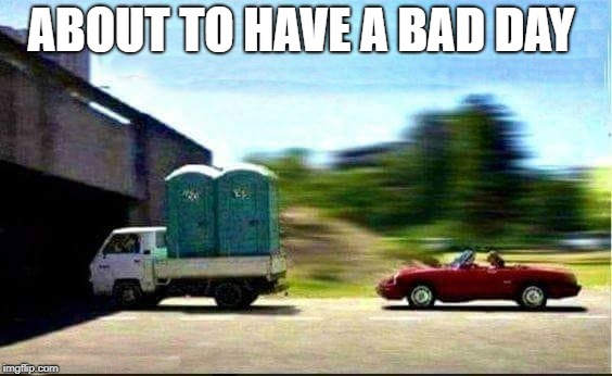 not good! | ABOUT TO HAVE A BAD DAY | image tagged in port-a-potty,low bridge,convertable | made w/ Imgflip meme maker