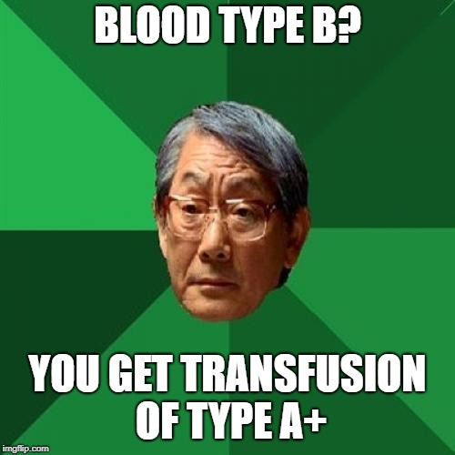 Donations please | BLOOD TYPE B? YOU GET TRANSFUSION OF TYPE A+ | image tagged in memes,high expectations asian father,there will be blood | made w/ Imgflip meme maker