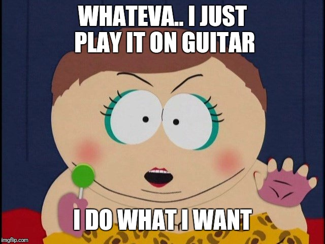 WHATEVA.. I JUST PLAY IT ON GUITAR I DO WHAT I WANT | made w/ Imgflip meme maker