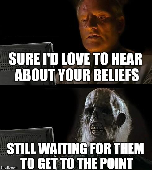 Ill Just Wait Here Meme | SURE I'D LOVE TO HEAR ABOUT YOUR BELIEFS STILL WAITING FOR THEM TO GET TO THE POINT | image tagged in memes,ill just wait here | made w/ Imgflip meme maker