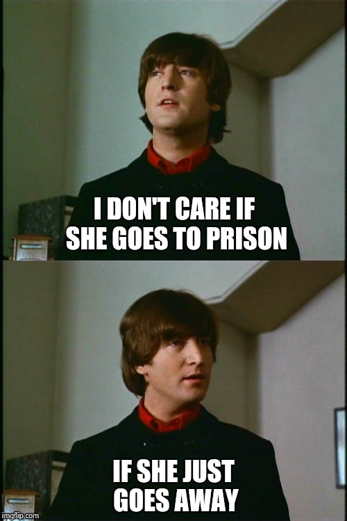 Philosophical John | I DON'T CARE IF SHE GOES TO PRISON IF SHE JUST GOES AWAY | image tagged in philosophical john | made w/ Imgflip meme maker