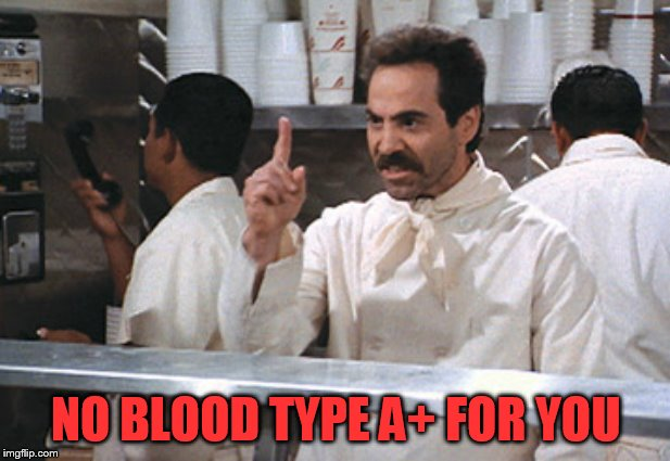 NO BLOOD TYPE A+ FOR YOU | made w/ Imgflip meme maker