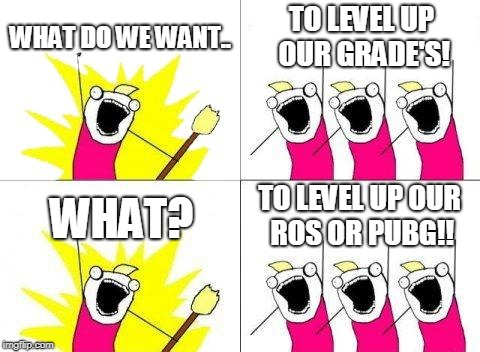 What Do We Want Meme | WHAT DO WE WANT.. TO LEVEL UP OUR GRADE'S! WHAT? TO LEVEL UP OUR ROS OR PUBG!! | image tagged in memes,what do we want | made w/ Imgflip meme maker