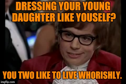 I Too Like To Live Dangerously | DRESSING YOUR YOUNG DAUGHTER LIKE YOUSELF? YOU TWO LIKE TO LIVE WHORISHLY. | image tagged in memes,i too like to live dangerously | made w/ Imgflip meme maker