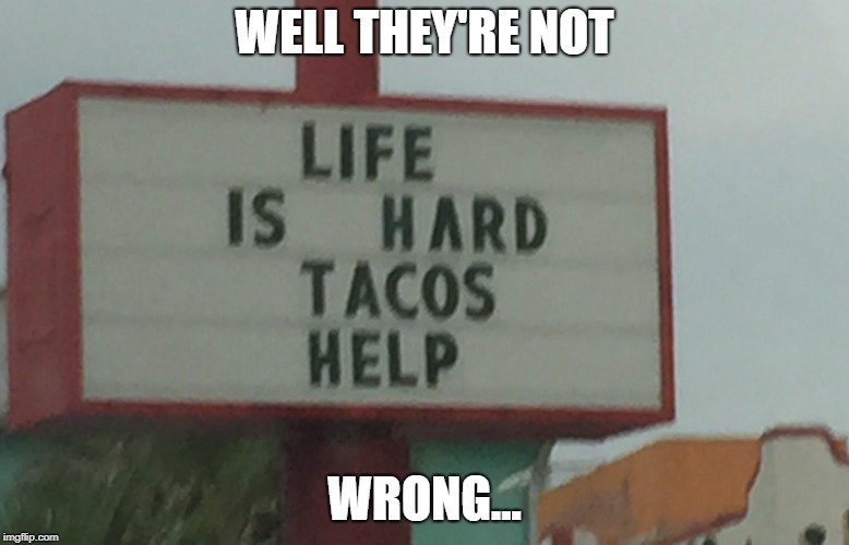 TACOS!!! | WELL THEY'RE NOT WRONG... | image tagged in tacos,memes | made w/ Imgflip meme maker