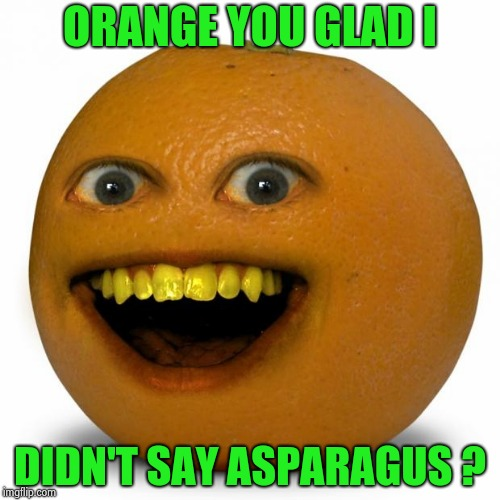 Annoying Orange | ORANGE YOU GLAD I DIDN'T SAY ASPARAGUS ? | image tagged in annoying orange | made w/ Imgflip meme maker