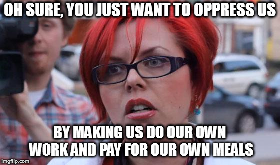 Angry Feminist | OH SURE, YOU JUST WANT TO OPPRESS US BY MAKING US DO OUR OWN  WORK AND PAY FOR OUR OWN MEALS | image tagged in angry feminist | made w/ Imgflip meme maker