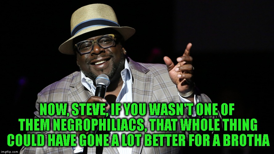 NOW, STEVE, IF YOU WASN'T ONE OF THEM NEGROPHILIACS, THAT WHOLE THING COULD HAVE GONE A LOT BETTER FOR A BROTHA | made w/ Imgflip meme maker
