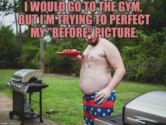 "I WOULD GO TO THE GYM, BUT I'M TRYING TO PERFECT MY ""BEFORE"" PICTURE. 