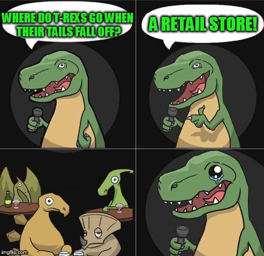 My 4th grade joke for the day | WHERE DO T-REXS GO WHEN THEIR TAILS FALL OFF? A RETAIL STORE! | image tagged in stand up t rex fail | made w/ Imgflip meme maker