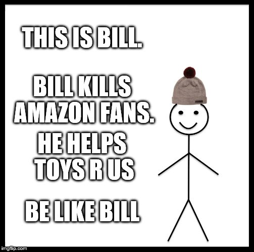 Be Like Bill Meme | THIS IS BILL. BILL KILLS AMAZON FANS. HE HELPS TOYS R US BE LIKE BILL | image tagged in memes,be like bill,toys r us | made w/ Imgflip meme maker