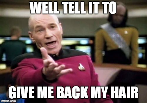 Picard Wtf Meme | WELL TELL IT TO GIVE ME BACK MY HAIR | image tagged in memes,picard wtf | made w/ Imgflip meme maker