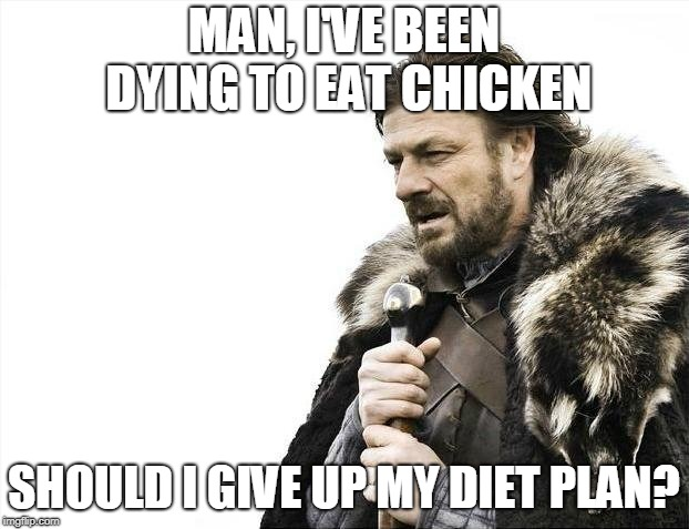 Brace Yourselves X is Coming Meme | MAN, I'VE BEEN DYING TO EAT CHICKEN SHOULD I GIVE UP MY DIET PLAN? | image tagged in memes,brace yourselves x is coming | made w/ Imgflip meme maker
