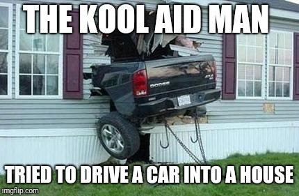funny car crash | THE KOOL AID MAN TRIED TO DRIVE A CAR INTO A HOUSE | image tagged in funny car crash,kool aid man,memes | made w/ Imgflip meme maker