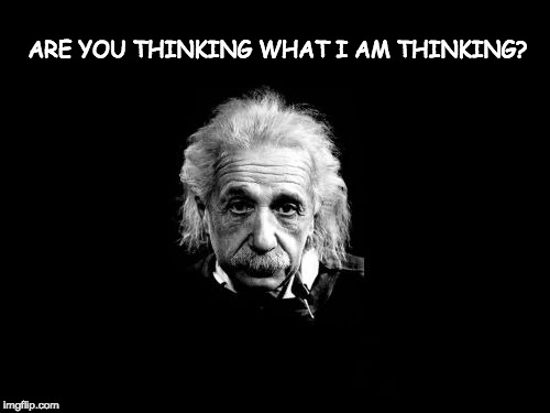 Boys go find some girls. | ARE YOU THINKING WHAT I AM THINKING? | image tagged in memes,albert einstein 1,boys,girls,thinking | made w/ Imgflip meme maker