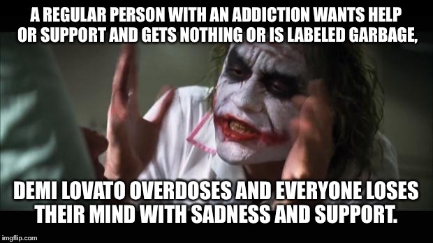 And everybody loses their minds Meme | A REGULAR PERSON WITH AN ADDICTION WANTS HELP OR SUPPORT AND GETS NOTHING OR IS LABELED GARBAGE, DEMI LOVATO OVERDOSES AND EVERYONE LOSES TH | image tagged in memes,and everybody loses their minds | made w/ Imgflip meme maker