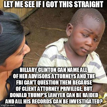 Third World Skeptical Kid Meme | LET ME SEE IF I GOT THIS STRAIGHT HILLARY CLINTON CAN NAME ALL OF HER ADVISORS ATTORNEYS AND THE FBI CAN'T QUESTION THEM BECAUSE OF CLIENT A | image tagged in memes,third world skeptical kid | made w/ Imgflip meme maker