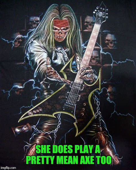 SHE DOES PLAY A PRETTY MEAN AXE TOO | made w/ Imgflip meme maker