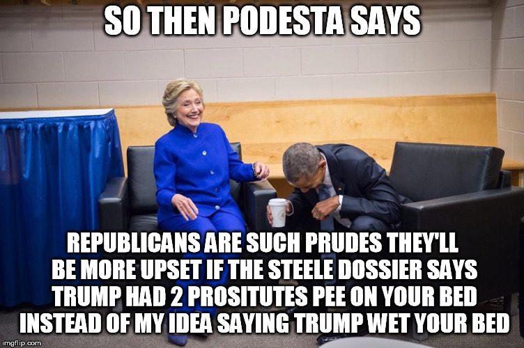 Hillary Obama Laugh | SO THEN PODESTA SAYS REPUBLICANS ARE SUCH PRUDES THEY'LL BE MORE UPSET IF THE STEELE DOSSIER SAYS TRUMP HAD 2 PROSITUTES PEE ON YOUR BED INS | image tagged in hillary obama laugh | made w/ Imgflip meme maker