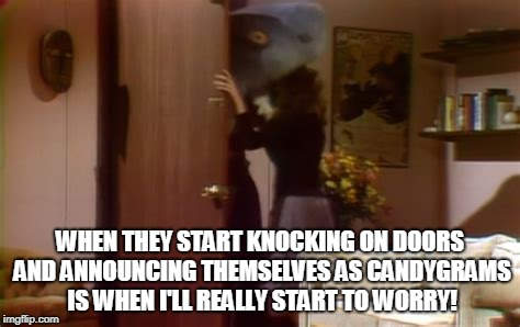 WHEN THEY START KNOCKING ON DOORS AND ANNOUNCING THEMSELVES AS CANDYGRAMS IS WHEN I'LL REALLY START TO WORRY! | made w/ Imgflip meme maker
