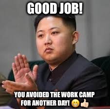 Good job |  GOOD JOB! YOU AVOIDED THE WORK CAMP FOR ANOTHER DAY! 😁👍🏻 | image tagged in good job | made w/ Imgflip meme maker