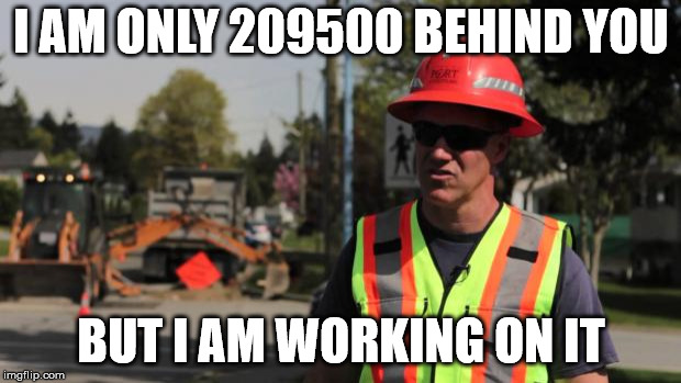Road Construction Ron | I AM ONLY 209500 BEHIND YOU BUT I AM WORKING ON IT | image tagged in road construction ron | made w/ Imgflip meme maker