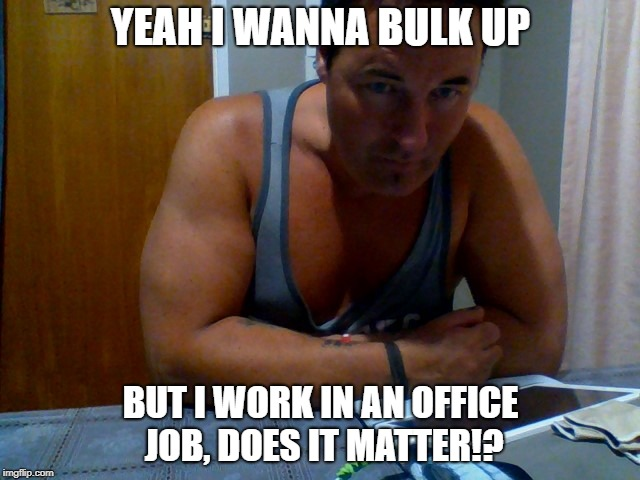 YEAH I WANNA BULK UP BUT I WORK IN AN OFFICE JOB, DOES IT MATTER!? | image tagged in office job,bulking,work out | made w/ Imgflip meme maker