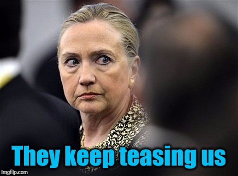 upset hillary | They keep teasing us | image tagged in upset hillary | made w/ Imgflip meme maker