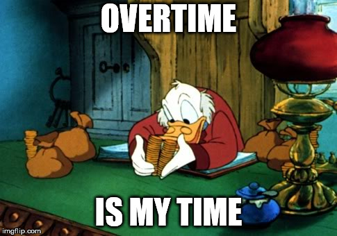 Scrooge McDuck 2 Meme | OVERTIME IS MY TIME | image tagged in memes,scrooge mcduck 2 | made w/ Imgflip meme maker