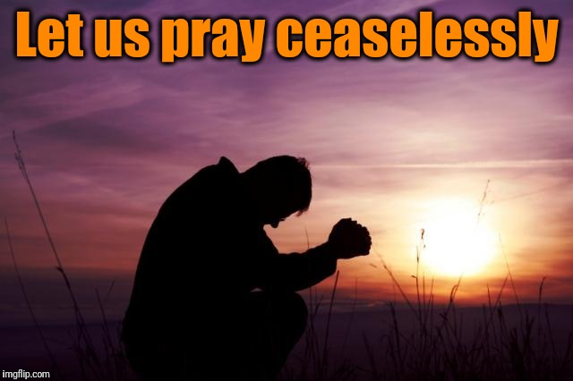 Pray | Let us pray ceaselessly | image tagged in pray | made w/ Imgflip meme maker