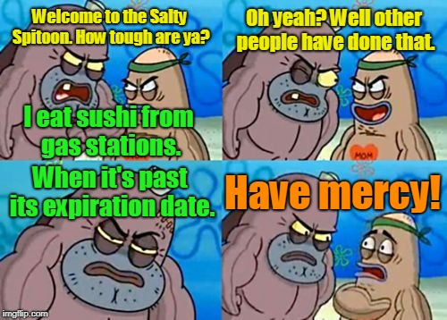 Hara-kiri | Welcome to the Salty Spitoon. How tough are ya? Oh yeah? Well other people have done that. When it's past its expiration date. Have mercy! I | image tagged in memes,how tough are you,gas station sushi,chuck norris,overly manly man,darth vader - come to the dark side | made w/ Imgflip meme maker