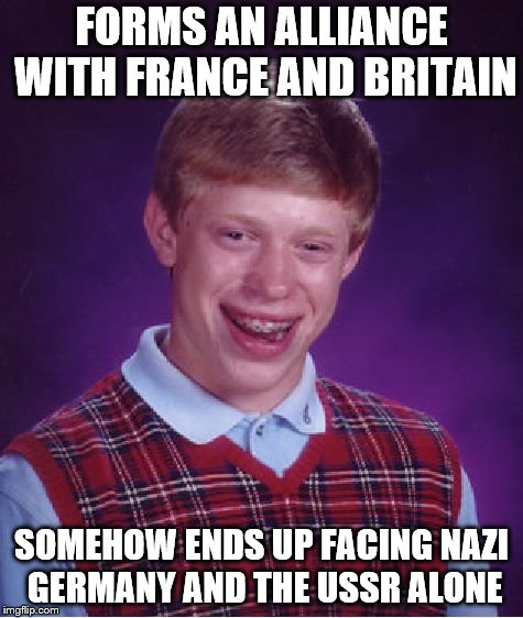Bad Luck Poland | FORMS AN ALLIANCE WITH FRANCE AND BRITAIN SOMEHOW ENDS UP FACING NAZI GERMANY AND THE USSR ALONE | image tagged in memes,bad luck brian,funny,poland,ussr,soviet union | made w/ Imgflip meme maker