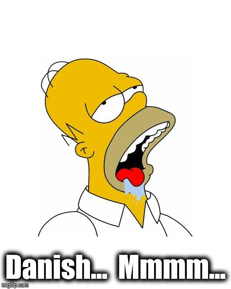 Homer Simpson Drooling | Danish...  Mmmm... | image tagged in homer simpson drooling | made w/ Imgflip meme maker