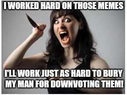 Crazy Girlfriend | I WORKED HARD ON THOSE MEMES I'LL WORK JUST AS HARD TO BURY MY MAN FOR DOWNVOTING THEM! | image tagged in crazy girlfriend | made w/ Imgflip meme maker